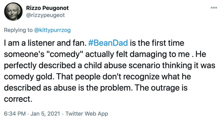 """I am a listener and fan. #BeanDad is the first time someone's """"comedy"""" actually felt damaging to me . He perfectly described a child abuse scenario thinking it was comedy gold. That people don't recognize what he described as abuse is the problem. The outrage is correct."""