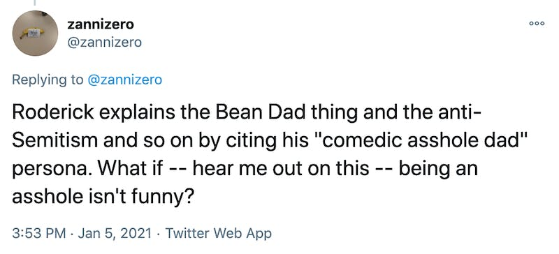 """Roderick explains the Bean Dad thing and the anti-Semitism and so on by citing his """"comedic asshole dad"""" persona. What if -- hear me out on this -- being an asshole isn't funny?"""