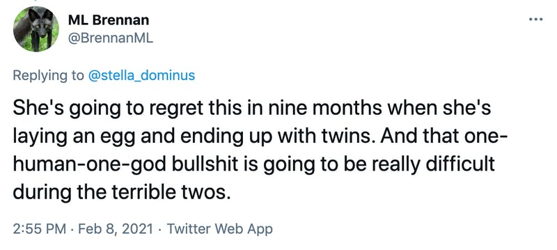 She's going to regret this in nine months when she's laying an egg and ending up with twins. And that one-human-one-god bullshit is going to be really difficult during the terrible twos.