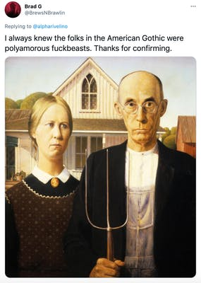 """""""I always knew the folks in the American Gothic were polyamorous fuckbeasts. Thanks for confirming."""" The American Gothic painting, featuring two elderly farmers, a woman and a man. Both face forwards and are dressed in old fashioned clothing and the man is holding a pitch fork."""