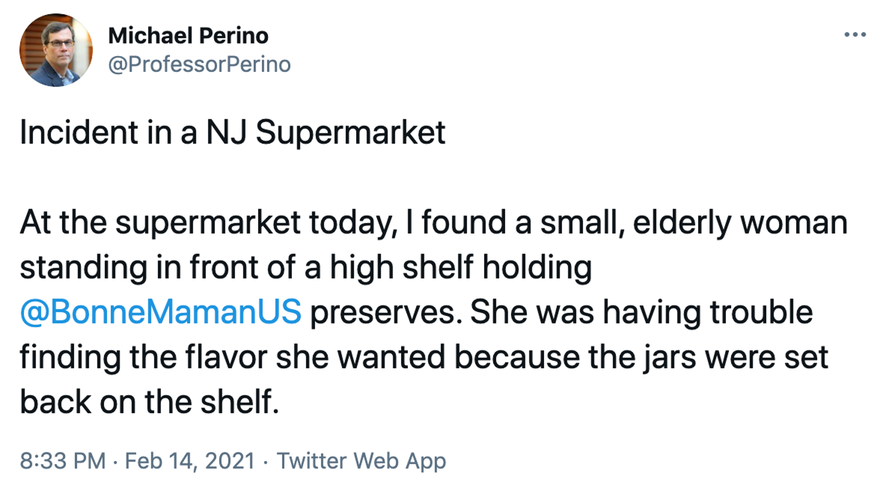 Incident in a NJ Supermarket At the supermarket today, I found a small, elderly woman standing in front of a high shelf holding @BonneMamanUS preserves. She was having trouble finding the flavor she wanted because the jars were set back on the shelf.