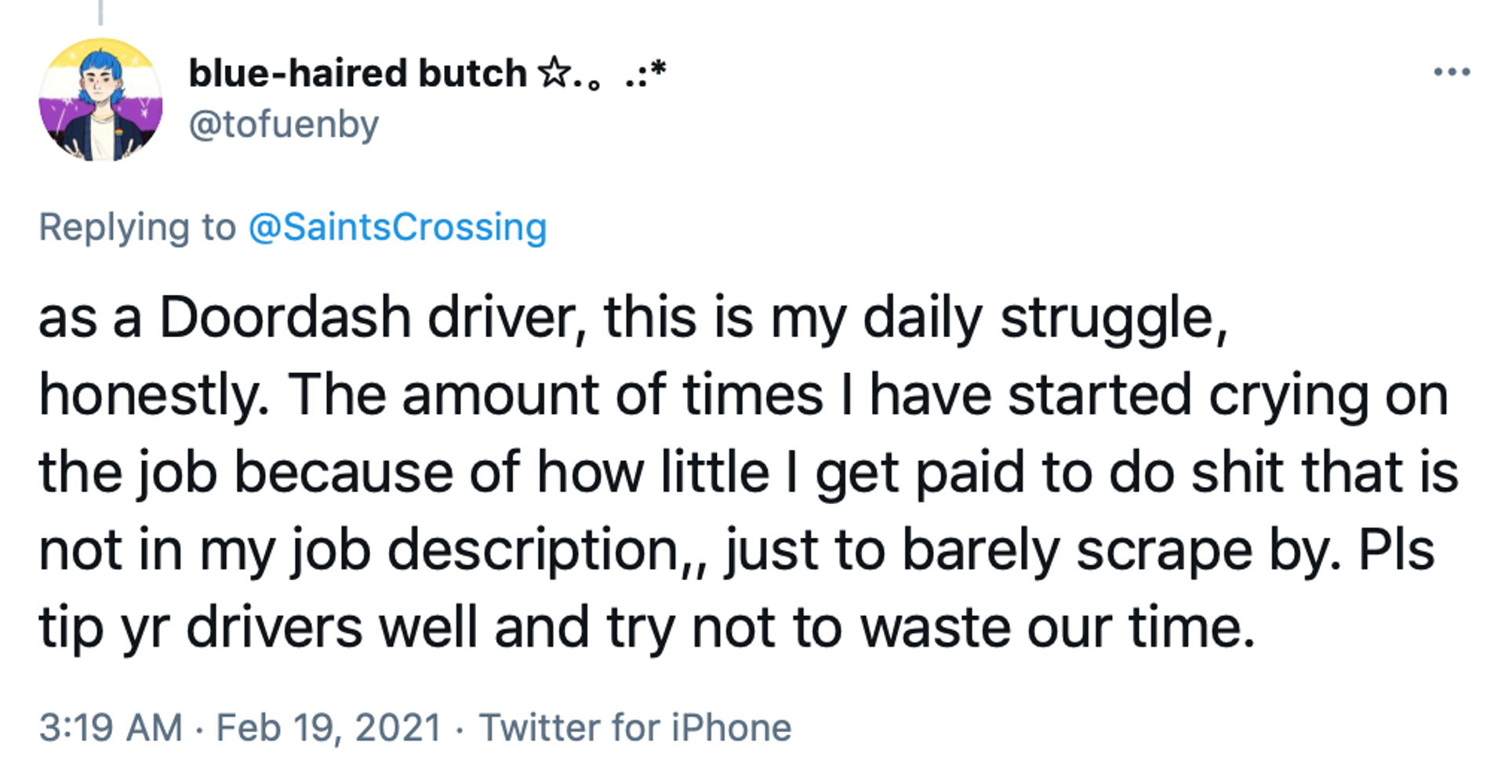 as a Doordash driver, this is my daily struggle, honestly. The amount of times I have started crying on the job because of how little I get paid to do shit that is not in my job description,, just to barely scrape by. Pls tip yr drivers well and try not to waste our time.