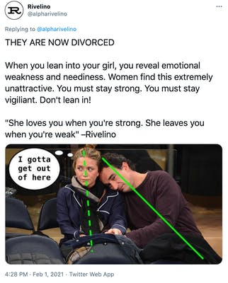 """""""THEY ARE NOW DIVORCED  When you lean into your girl, you reveal emotional weakness and neediness. Women find this extremely unattractive. You must stay strong. You must stay vigiliant. Don't lean in!  """"She loves you when you're strong. She leaves you when you're weak"""" –Rivelino"""" a dark haired man leans a blonde women with green lines showing their respective angles and a thought bubble drawn over the woman saying """"I gotta get out of here"""""""