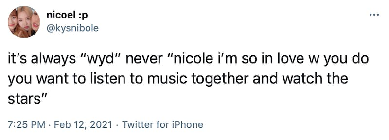 "it's always ""wyd"" never ""nicole i'm so in love w you do you want to listen to music together and watch the stars"""