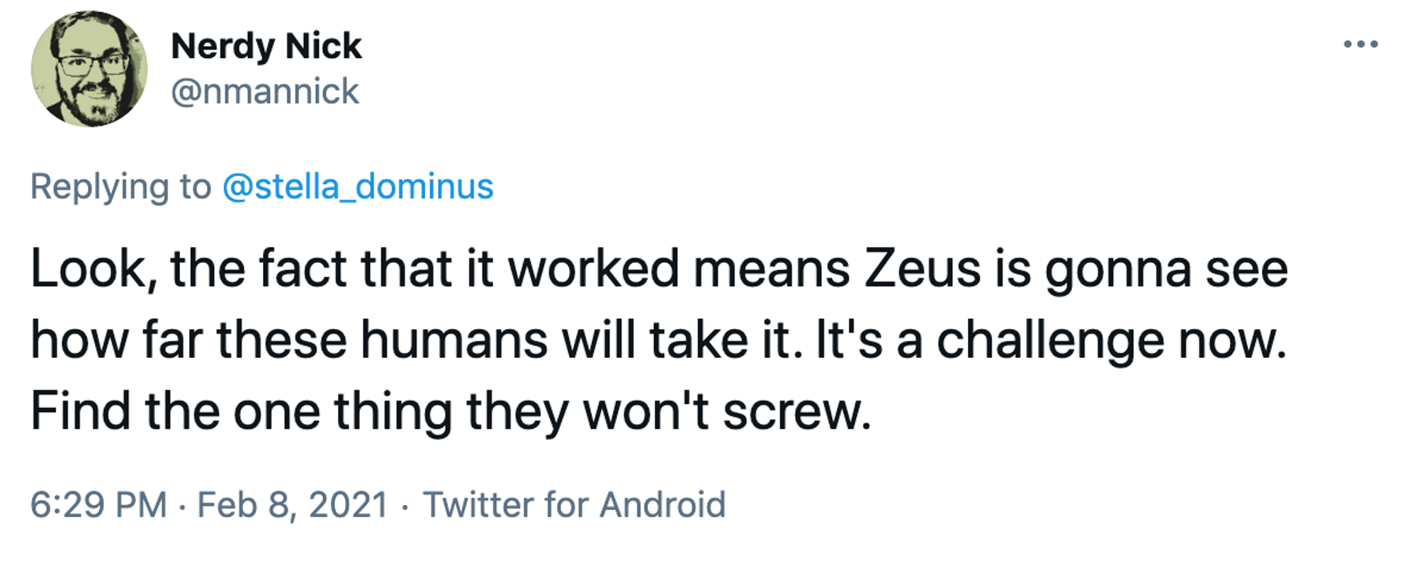 Look, the fact that it worked means Zeus is gonna see how far these humans will take it. It's a challenge now. Find the one thing they won't screw.