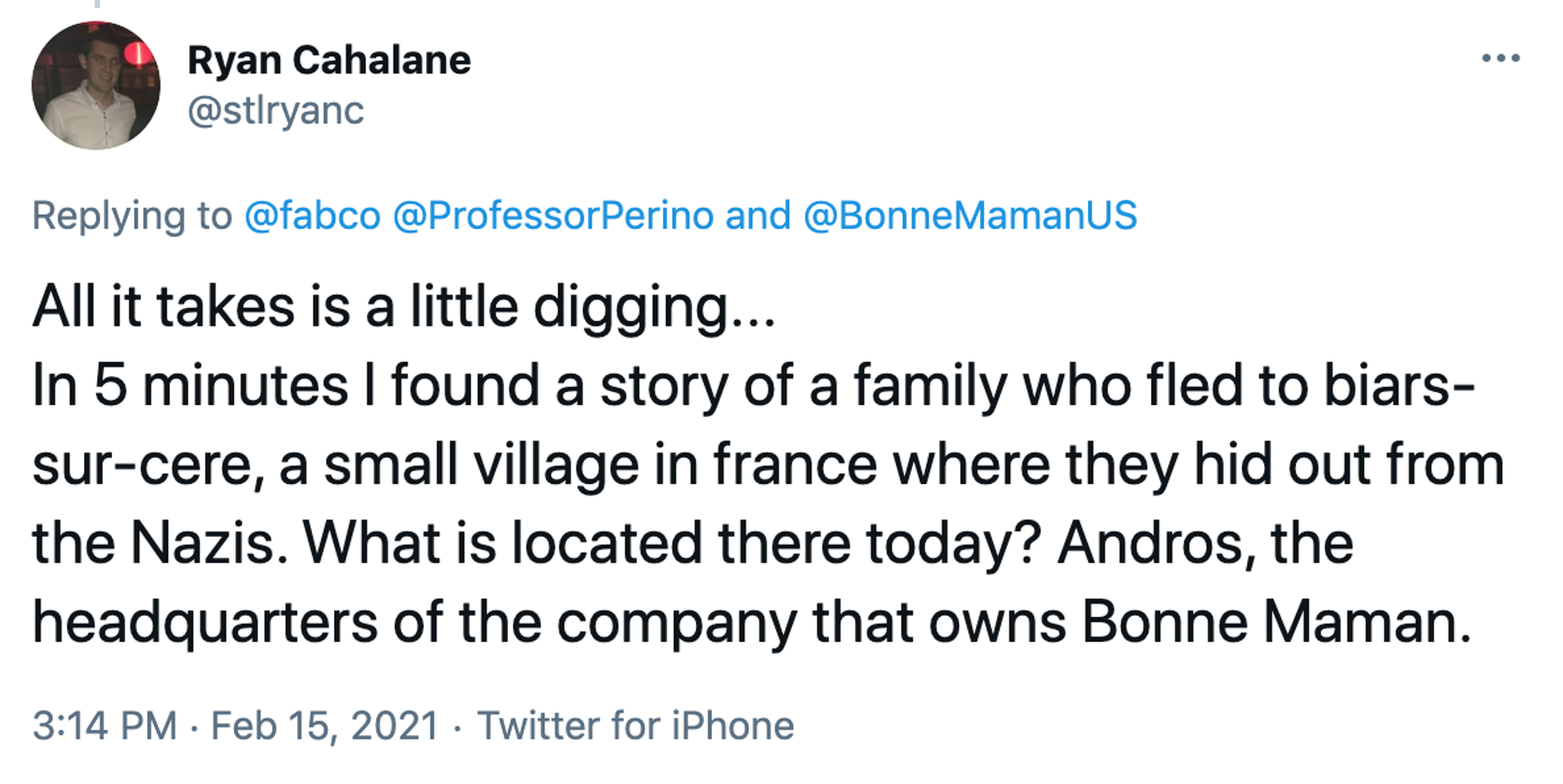 All it takes is a little digging... In 5 minutes I found a story of a family who fled to biars-sur-cere, a small village in france where they hid out from the Nazis. What is located there today? Andros, the headquarters of the company that owns Bonne Maman.