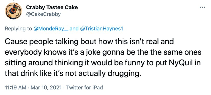 Cause people talking bout how this isn't real and everybody knows it's a joke gonna be the the same ones sitting around thinking it would be funny to put NyQuil in that drink like it's not actually drugging.