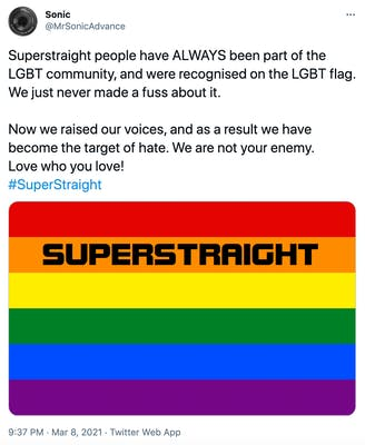 """Superstraight people have ALWAYS been part of the LGBT community, and were recognised on the LGBT flag. We just never made a fuss about it.   Now we raised our voices, and as a result we have become the target of hate. We are not your enemy.  Love who you love! #SuperStraight"" picture of a pride flag with super straight written across the orange line in black text"