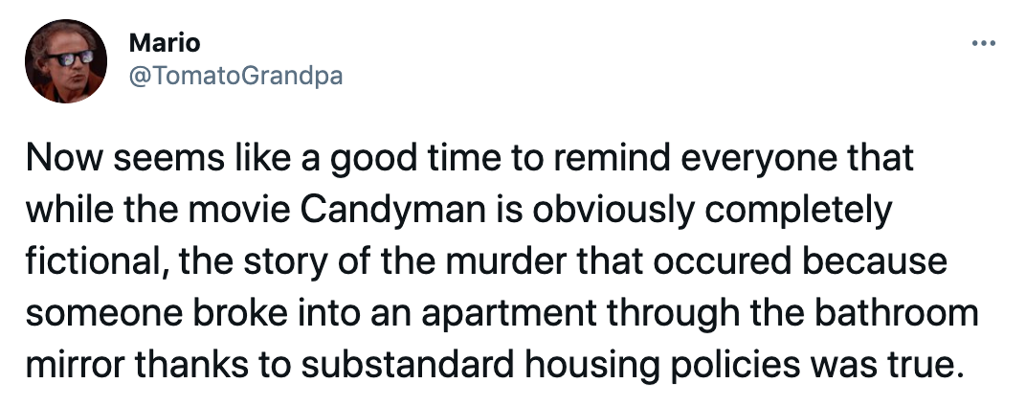 Now seems like a good time to remind everyone that while the movie Candyman is obviously completely fictional, the story of the murder that occured because someone broke into an apartment through the bathroom mirror thanks to substandard housing policies was true.