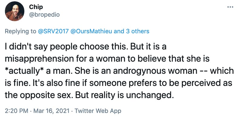 I didn't say people choose this. But it is a misapprehension for a woman to believe that she is *actually* a man. She is an androgynous woman -- which is fine. It's also fine if someone prefers to be perceived as the opposite sex. But reality is unchanged.