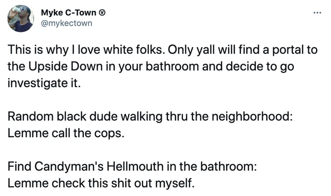 This is why I love white folks. Only yall will find a portal to the Upside Down in your bathroom and decide to go investigate it.  Random black dude walking thru the neighborhood:  Lemme call the cops.  Find Candyman's Hellmouth in the bathroom:  Lemme check this shit out myself.
