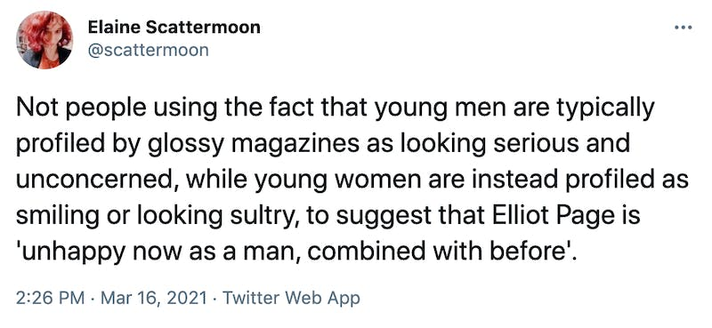 Not people using the fact that young men are typically profiled by glossy magazines as looking serious and unconcerned, while young women are instead profiled as smiling or looking sultry, to suggest that Elliot Page is 'unhappy now as a man, combined with before'.