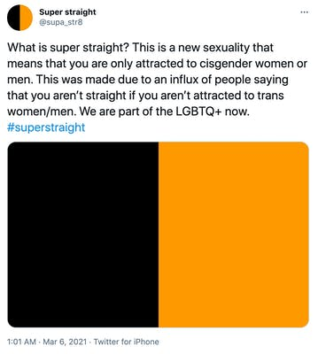 """What is super straight? This is a new sexuality that means that you are only attracted to cisgender women or men. This was made due to an influx of people saying that you aren't straight if you aren't attracted to trans women/men. We are part of the LGBTQ+ now. #superstraight"" Black and orange flag"