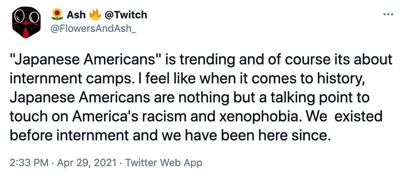 """Japanese Americans"" is trending and of course its about internment camps. I feel like when it comes to history, Japanese Americans are nothing but a talking point to touch on America's racism and xenophobia. We  existed before internment and we have been here since."