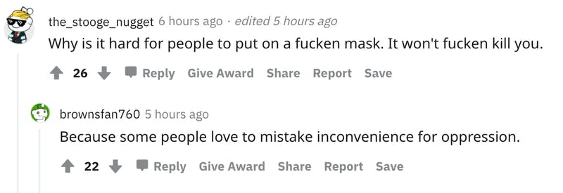 User avatar level 1 the_stooge_nugget 6 hours ago · edited 5 hours ago Why is it hard for people to put on a fucken mask. It won't fucken kill you.   26   Reply Give Award Share Report Save User avatar level 2 brownsfan760 5 hours ago Because some people love to mistake inconvenience for oppression.