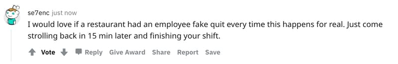User avatar level 1 se7enc just now I would love if a restaurant had an employee fake quit every time this happens for real. Just come strolling back in 15 min later and finishing your shift.