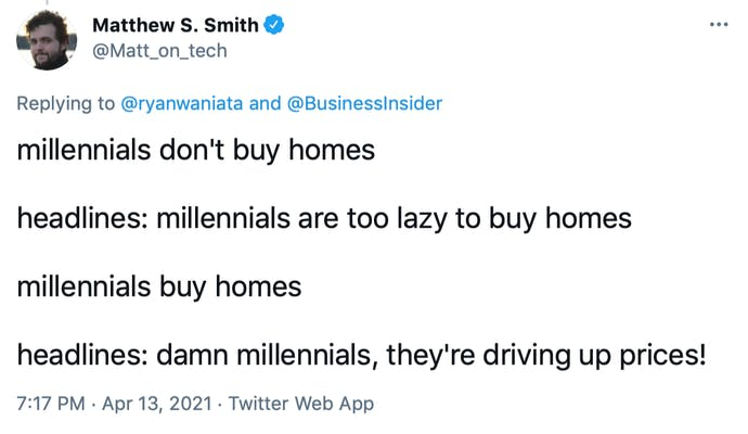 millennials don't buy homes  headlines: millennials are too lazy to buy homes  millennials buy homes  headlines: damn millennials, they're driving up prices!