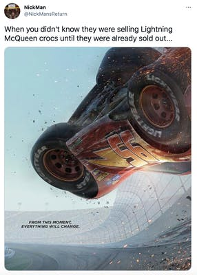 """When you didn't know they were selling Lightning McQueen crocs until they were already sold out..."" screen grab of the car flipping in the movie with the text ""from this moment everything will come"""