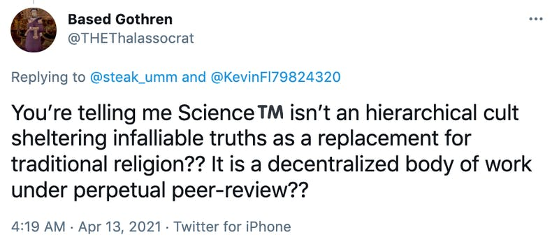 You're telling me ScienceTrade mark sign isn't an hierarchical cult sheltering infalliable truths as a replacement for traditional religion?? It is a decentralized body of work under perpetual peer-review??
