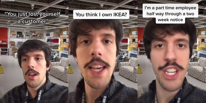"IKEA employee in store with the captions ""You just lost yourself a customer"" (l) ""You think I own IKEA?"" (c) ""I'm a part time employee half way through a two week notice"" (r)"