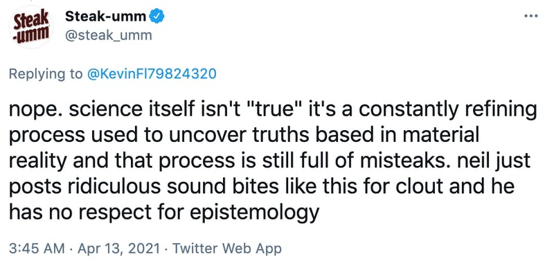 "nope. science itself isn't ""true"" it's a constantly refining process used to uncover truths based in material reality and that process is still full of misteaks. neil just posts ridiculous sound bites like this for clout and he has no respect for epistemology"
