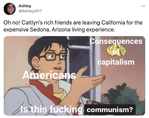 """""""Oh no! Caitlyn's rich friends are leaving California for the expensive Sedona, Arizona living experience."""" The butterfly meme with the butterfly labelled """"consequences of capitalism"""", the man labelled """"Americans"""" and the question """"is this fucking communism?"""""""