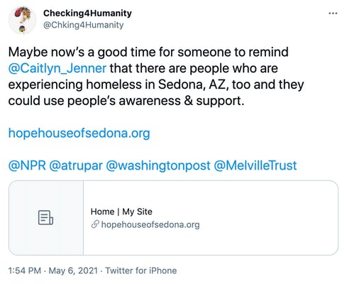 Maybe now's a good time for someone to remind  @Caitlyn_Jenner  that there are people who are experiencing homeless in Sedona, AZ, too and they could use people's awareness & support.  https://hopehouseofsedona.org  @NPR   @atrupar   @washingtonpost   @MelvilleTrust