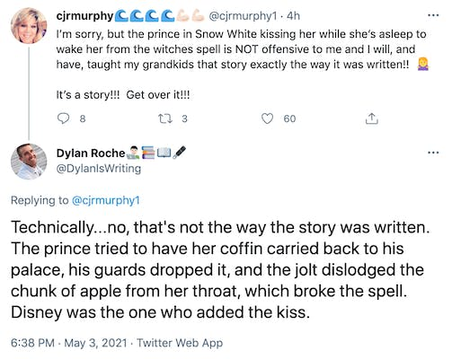 cjmurphy1: I'm sorry, but the prince in Snow White kissing her while she's asleep to wake her from the witches spell is NOT offensive to me and I will, and have, taught my grandkids that story exactly the way it was written!!  Woman shrugging  It's a story!!!  Get over it!!!. DylanIsWriting: Technically...no, that's not the way the story was written. The prince tried to have her coffin carried back to his palace, his guards dropped it, and the jolt dislodged the chunk of apple from her throat, which broke the spell. Disney was the one who added the kiss.
