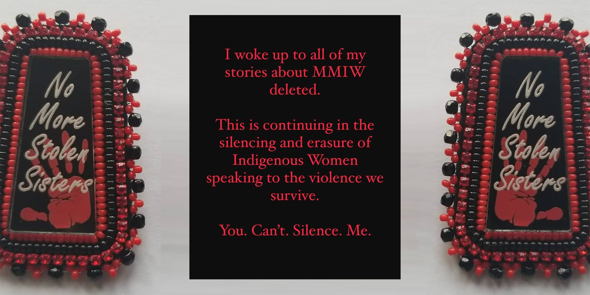 """""""No more stolen sisters"""" beadwork with """"I woke up to all of my stories about MMIW deleted. This is continuing in the silencing and erasure of Indigenous Women speaking to the violence we survive. You. Can't. Silence. Me."""""""