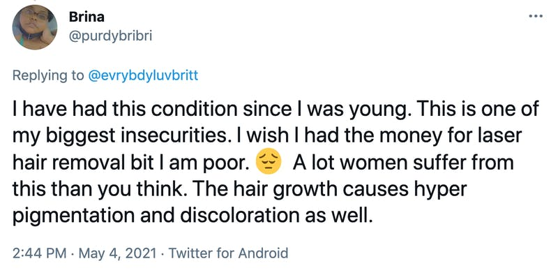 I have had this condition since I was young. This is one of my biggest insecurities. I wish I had the money for laser hair removal bit I am poor. 😔  A lot women suffer from this than you think. The hair growth causes hyper pigmentation and discoloration as well.