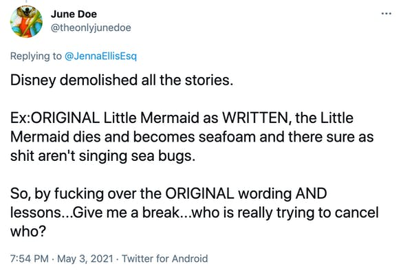 Disney demolished all the stories.  Ex:ORIGINAL Little Mermaid as WRITTEN, the Little Mermaid dies and becomes seafoam and there sure as shit aren't singing sea bugs.  So, by fucking over the ORIGINAL wording AND lessons...Give me a break...who is really trying to cancel who?