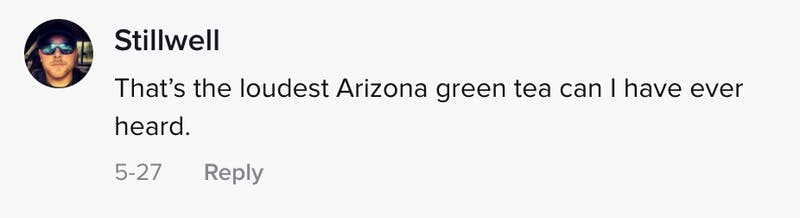That's the loudest Arizona green tea can I have ever heard