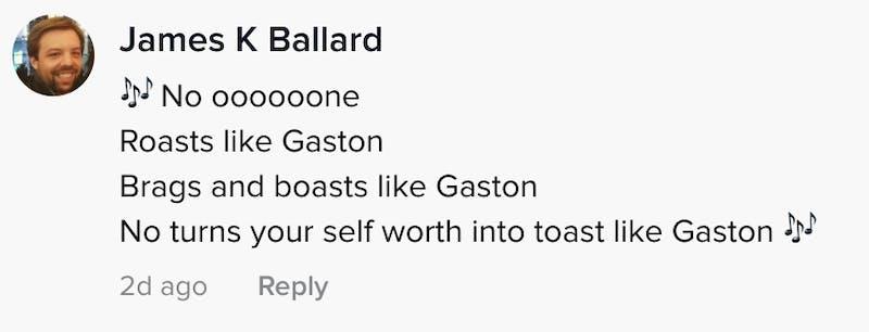 No oooooooooone roasts like Gaston brags and boasts like Gaston turns your self worth into toast like Gaston