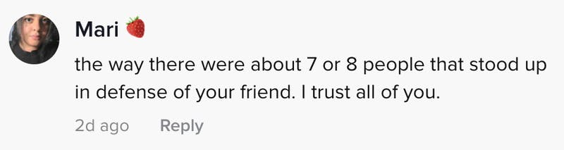 the way there were a obout 7 or 8 people that stood up in defence of your friend. I trust you all