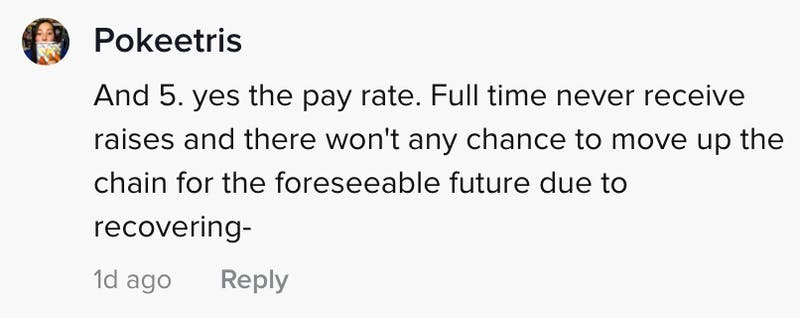 And 5. yes the pay rate. Full time never receive raises and there won't be any chance to move up the chain for the foreseeable future due to recovering -
