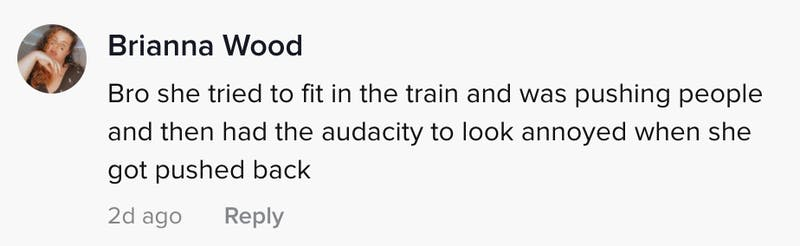 Bro she tried to fit in the train and was pushing people and then had the audacity to look annoyed when she got pushed back