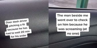 """Two panel image. Left panel shows text over a car door that says, """"Door dash driver pitching a fit because he had to wait 20 min for his order."""" Right panel says, """"The man beside me went over to check on him because he was screaming (at no one)."""""""
