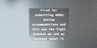 """""""fired for submitting ADHD/Autism accommodations and this was the fight between me and my husband about it"""""""