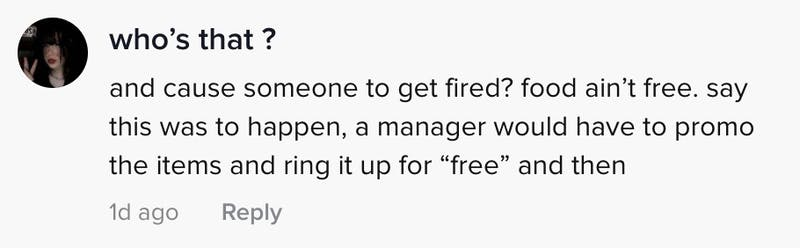 and cause someone to get fired? food aint free. say this was to happen a manager would have to promo the items and ring it up for free and then