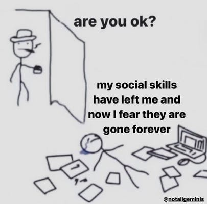 Meme of stick figure laying in messy pile and saying 'my social skills have left me and now I fear they are gone forever'