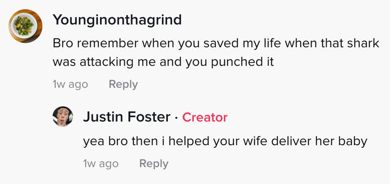 younginonthegrind: Bro remember when you saved my life when that shark was attacking me and you punched it Justin Foster: bro then I helped your wife deliver her baby