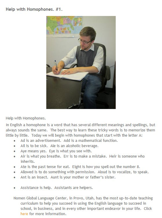"""screencap of a blog post titled """"Help with Homophones. #1."""" The post begins with a stock photo of a man sitting in a desk writing in a notebook. Then the text of the post begins. The full text is as follows. Help with Homophones. In English a homophone is a word that has several different meanings and spellings, but always sounds the same. The best way to learn these tricky words is to memorize them little by little. Today we will begin with homophones that start with the letter A: Ad is an advertisement. Add is a mathematical function. Ail is to be sick. Ale is an alcoholic beverage. Aye means yes. Eye is what you see with. Air is what you breathe. Err is to make a mistake. Heir is someone who inherits. Ate is the past tense for eat. Eight is how you spell out the number 8. Allowed is to do something with permission. Aloud is to vocalize, to speak. Ant is an insect. Aunt is your mother or father's sister. Assistance is help. Assistants are helpers."""