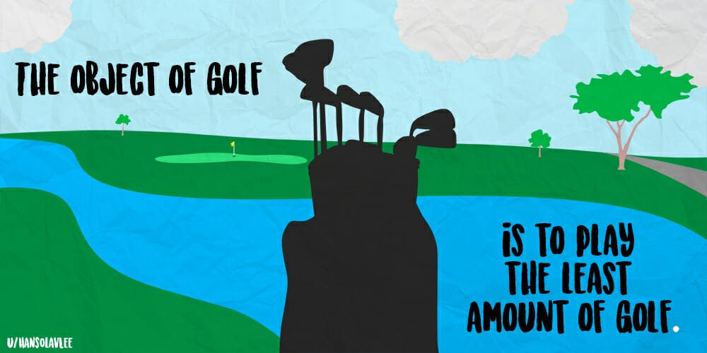 best shower thoughts: The object of golf is to play the least amount of golf.