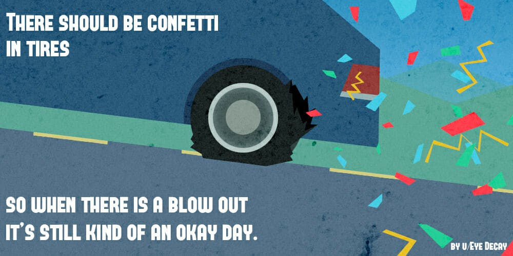 reddit shower thoughts: There should be confetti in tires so when there is a blow out it's still kind of an okay day.