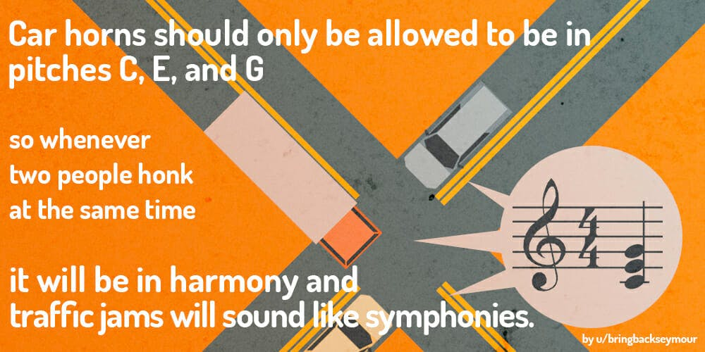 reddit shower thoughts: Car horns should only be allowed to be in harmonic pitches.